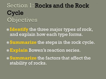  Identify the three major types of rock, and explain how each type forms.  Summarize the steps in the rock cycle.  Explain Bowen's reaction series.