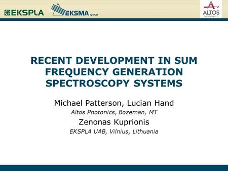 RECENT DEVELOPMENT IN SUM FREQUENCY GENERATION SPECTROSCOPY SYSTEMS Michael Patterson, Lucian Hand Altos Photonics, Bozeman, MT Zenonas Kuprionis EKSPLA.