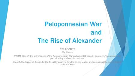 Peloponnesian War and The Rise of Alexander Unit 6: Greece Ms. Moran SWBAT: Identify the significance of the Peloponnesian War on Ancient Greece by answering.