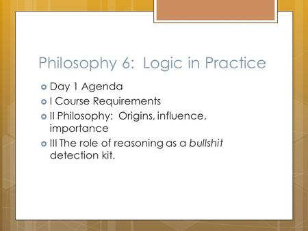 Philosophy 6: Logic in Practice  Day 1 Agenda  I Course Requirements  II Philosophy: Origins, influence, importance  III The role of reasoning as a.