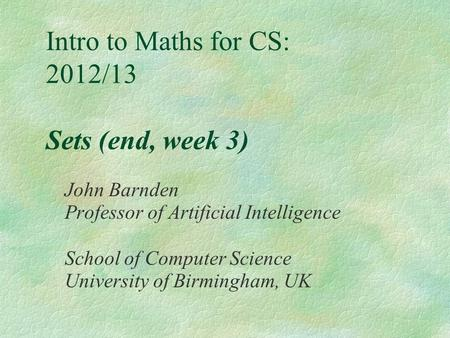 Intro to Maths for CS: 2012/13 Sets (end, week 3) John Barnden Professor of Artificial Intelligence School of Computer Science University of Birmingham,