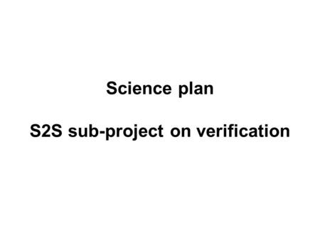 Science plan S2S sub-project on verification. Objectives Recommend verification metrics and datasets for assessing forecast quality of S2S forecasts Provide.