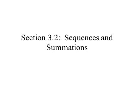 Section 3.2: Sequences and Summations. Def: A sequence is a function from a subset of the set of integers (usually the set of natural numbers) to a set.