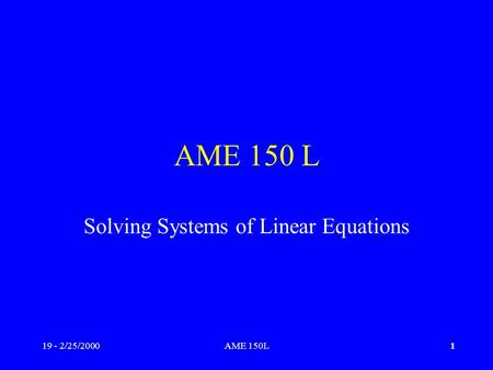 19 - 2/25/2000AME 150L1 Solving Systems of Linear Equations.