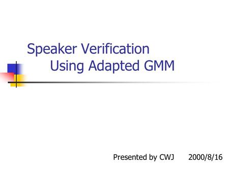 Speaker Verification Using Adapted GMM Presented by CWJ 2000/8/16.