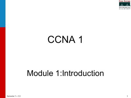 Semester 1 v 3.0 1 CCNA 1 Module 1:Introduction. Semester 1 v 3.0 2 1.1 Connecting to the Internet.