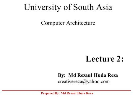 Prepared By: Md Rezaul Huda Reza University of South Asia Computer Architecture By: Md Rezaul Huda Reza