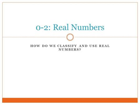 HOW DO WE CLASSIFY AND USE REAL NUMBERS? 0-2: Real Numbers.