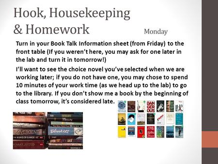Hook, Housekeeping & Homework Monday Turn in your Book Talk Information sheet (from Friday) to the front table (If you weren't here, you may ask for one.