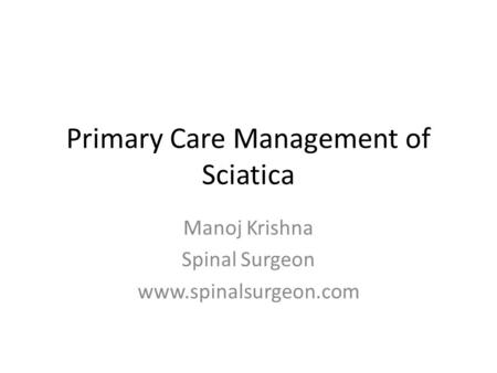 Primary Care Management of Sciatica Manoj Krishna Spinal Surgeon www.spinalsurgeon.com.