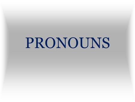 PRONOUNS A pronoun is used in place of a noun or another pronoun.