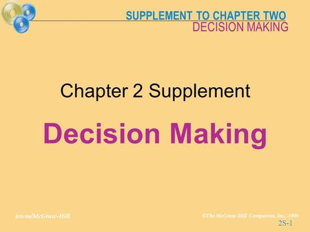 SUPPLEMENT TO CHAPTER TWO Irwin/McGraw-Hill © The McGraw-Hill Companies, Inc., 1999 DECISION MAKING 2S-1 Chapter 2 Supplement Decision Making.