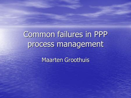 Common failures in PPP process management Maarten Groothuis.