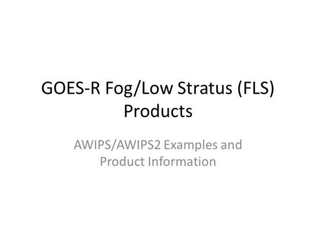 GOES-R Fog/Low Stratus (FLS) Products AWIPS/AWIPS2 Examples and Product Information.