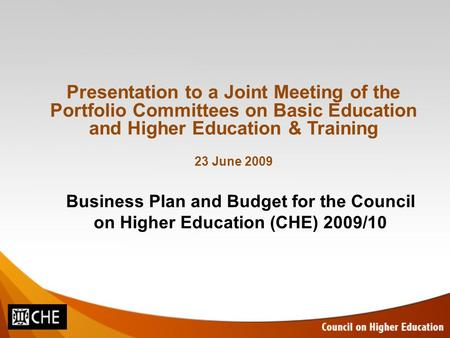 Business Plan and Budget for the Council on Higher Education (CHE) 2009/10 Presentation to a Joint Meeting of the Portfolio Committees on Basic Education.