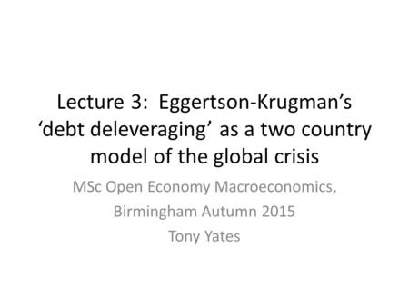 Lecture 3: Eggertson-Krugman's 'debt deleveraging' as a two country model of the global crisis MSc Open Economy Macroeconomics, Birmingham Autumn 2015.
