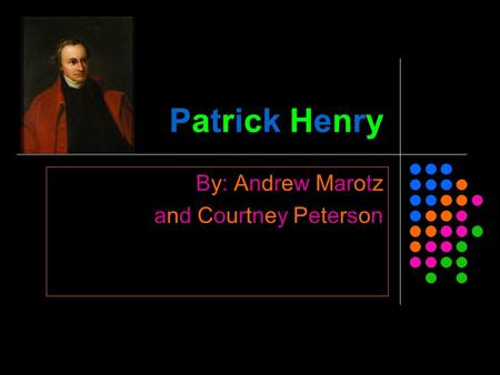 Patrick Henry By: Andrew Marotz and Courtney Peterson.