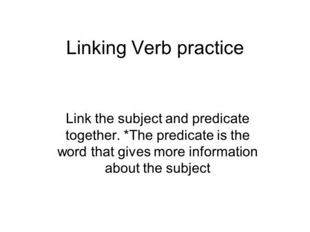 Linking Verb practice Link the subject and predicate together. *The predicate is the word that gives more information about the subject.