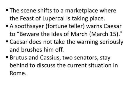 " The scene shifts to a marketplace where the Feast of Lupercal is taking place.  A soothsayer (fortune teller) warns Caesar to ""Beware the Ides of March."