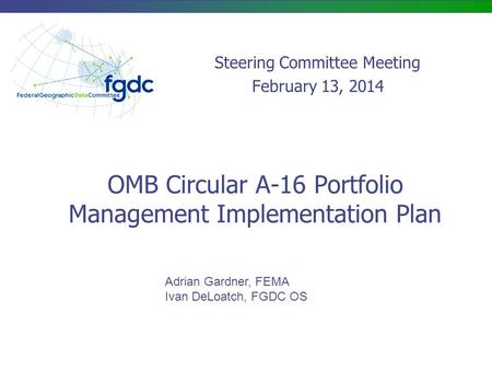 OMB Circular A-16 Portfolio Management Implementation Plan Adrian Gardner, FEMA Ivan DeLoatch, FGDC OS Steering Committee Meeting February 13, 2014.