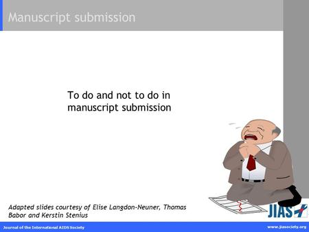Www.jiasociety.org Journal of the International AIDS Society To do and not to do in manuscript submission Manuscript submission Adapted slides courtesy.