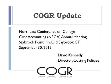 COGR Update Northeast Conference on College Cost Accounting (NECA) Annual Meeting Saybrook Point Inn, Old Saybrook CT September 30, 2015 David Kennedy.