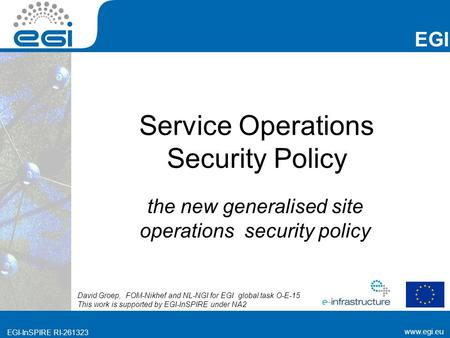 Www.egi.eu EGI-InSPIRE RI-261323 EGI www.egi.eu EGI-InSPIRE RI-261323 Service Operations Security Policy the new generalised site operations security policy.