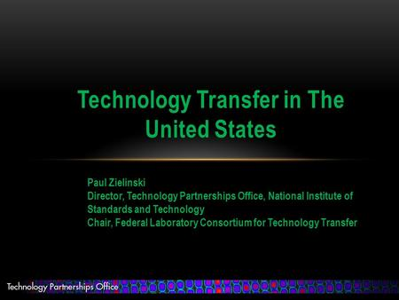Technology Transfer in The United States Paul Zielinski Director, Technology Partnerships Office, National Institute of Standards and Technology Chair,