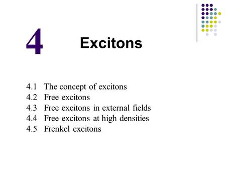 4 Excitons 4.1 The concept of excitons 4.2 Free excitons 4.3 Free excitons in external fields 4.4 Free excitons at high densities 4.5 Frenkel excitons.