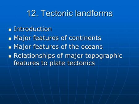 12. Tectonic landforms Introduction Introduction Major features of continents Major features of continents Major features of the oceans Major features.