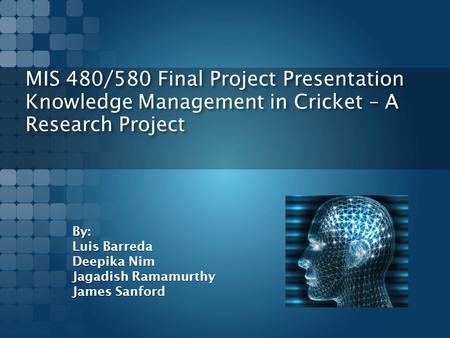MIS 480/580 Final Project Presentation Knowledge Management in Cricket – A Research Project By: Luis Barreda Deepika Nim Jagadish Ramamurthy James Sanford.