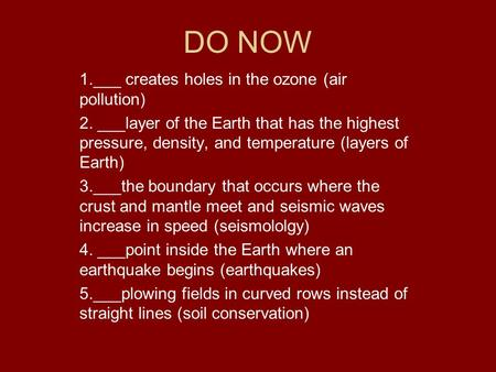 DO NOW 1.___ creates holes in the ozone (air pollution) 2. ___layer of the Earth that has the highest pressure, density, and temperature (layers of Earth)