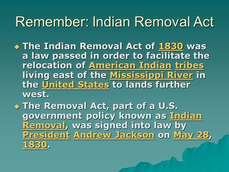 Remember: Indian Removal Act  The Indian Removal Act of 1830 was a law passed in order to facilitate the relocation of American Indian tribes living east.