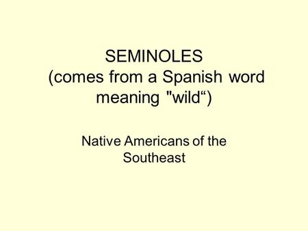 "SEMINOLES (comes from a Spanish word meaning wild"") Native Americans of the Southeast."