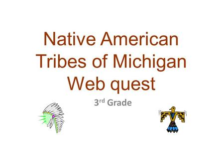 Native American Tribes of Michigan Web quest 3 rd Grade.