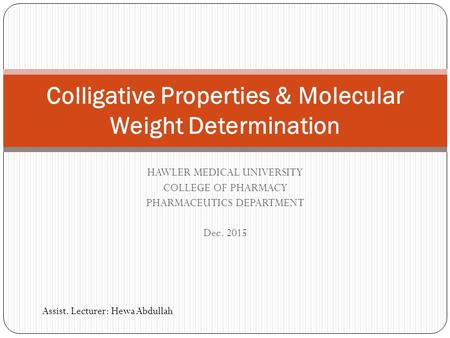 HAWLER MEDICAL UNIVERSITY COLLEGE OF PHARMACY PHARMACEUTICS DEPARTMENT Dec. 2015 Colligative Properties & Molecular Weight Determination Assist. Lecturer: