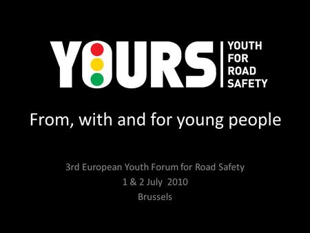 From, with and for young people 3rd European Youth Forum for Road Safety 1 & 2 July 2010 Brussels.