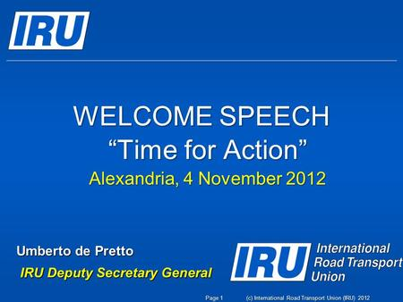 "WELCOME SPEECH ""Time for Action"" Alexandria, 4 November 2012 Umberto de Pretto IRU Deputy Secretary General IRU Deputy Secretary General (c) International."