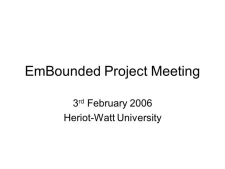 EmBounded Project Meeting 3 rd February 2006 Heriot-Watt University.