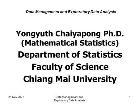 24 Nov 2007Data Management and Exploratory Data Analysis 1 Yongyuth Chaiyapong Ph.D. (Mathematical Statistics) Department of Statistics Faculty of Science.