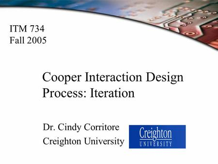 Cooper Interaction Design Process: Iteration Dr. Cindy Corritore Creighton University ITM 734 Fall 2005.