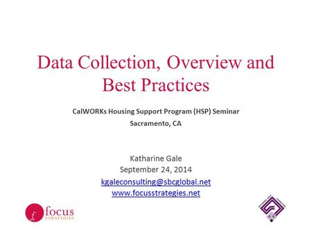 Data Collection, Overview and Best Practices CalWORKs Housing Support Program (HSP) Seminar Sacramento, CA Katharine Gale September 24, 2014