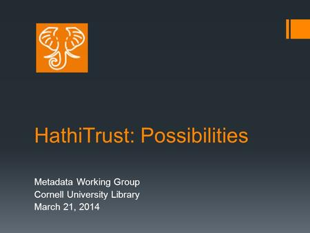 HathiTrust: Possibilities Metadata Working Group Cornell University Library March 21, 2014.