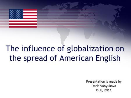 The influence of globalization on the spread of American English Presentation is made by Daria Vanyukova ISLU, 2011.