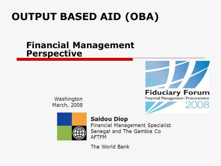 OUTPUT BASED AID (OBA) Financial Management Perspective Saidou Diop Financial Management Specialist Senegal and The Gambia Co AFTFM The World Bank Washington.