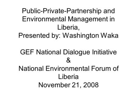 Public-Private-Partnership and Environmental Management in Liberia, Presented by: Washington Waka GEF National Dialogue Initiative & National Environmental.