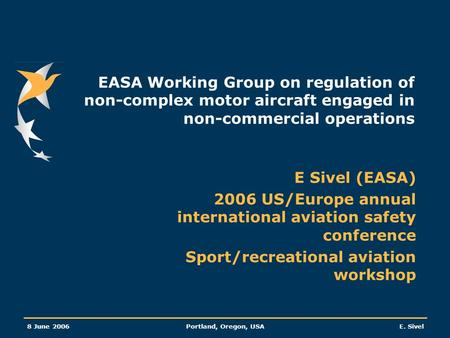 8 June 2006Portland, Oregon, USAE. Sivel EASA Working Group on regulation of non-complex motor aircraft engaged in non-commercial operations E Sivel (EASA)