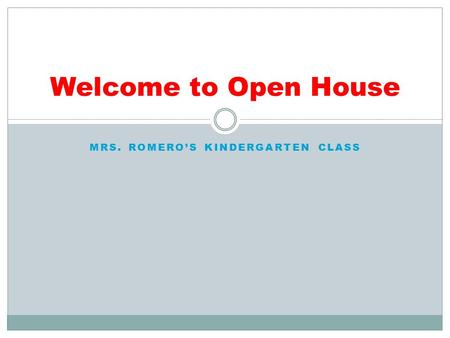 MRS. ROMERO'S KINDERGARTEN CLASS Welcome to Open House.