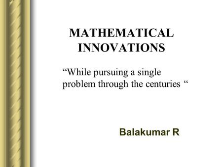 "MATHEMATICAL INNOVATIONS Balakumar R ""While pursuing a single problem through the centuries """