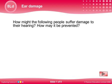 8Ld Ear damage Slide 1 of 9 How might the following people suffer damage to their hearing? How may it be prevented?